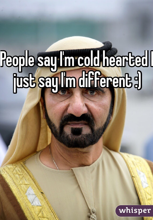 People say I'm cold hearted I just say I'm different :)