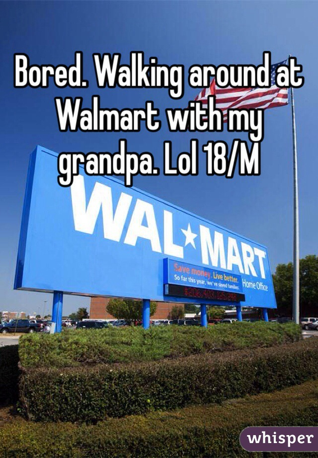 Bored. Walking around at Walmart with my grandpa. Lol 18/M