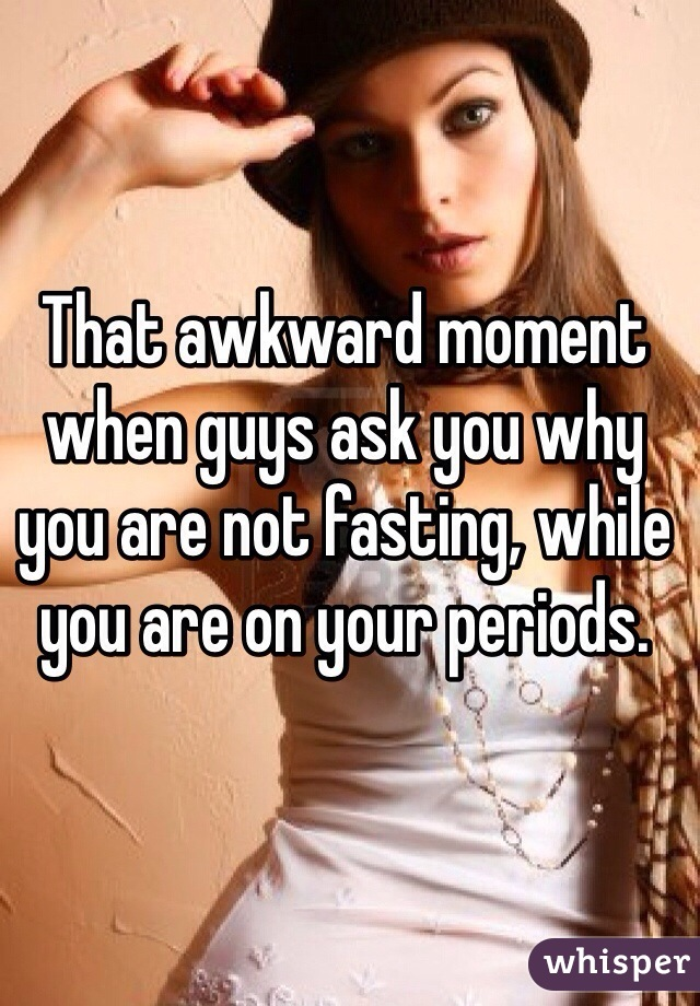 That awkward moment when guys ask you why you are not fasting, while you are on your periods.