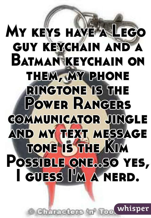 My keys have a Lego guy keychain and a Batman keychain on them, my phone ringtone is the Power Rangers communicator jingle and my text message tone is the Kim Possible one..so yes, I guess I'm a nerd.