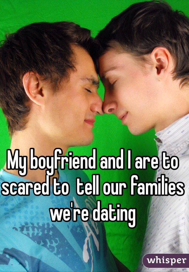 My boyfriend and I are to scared to  tell our families we're dating