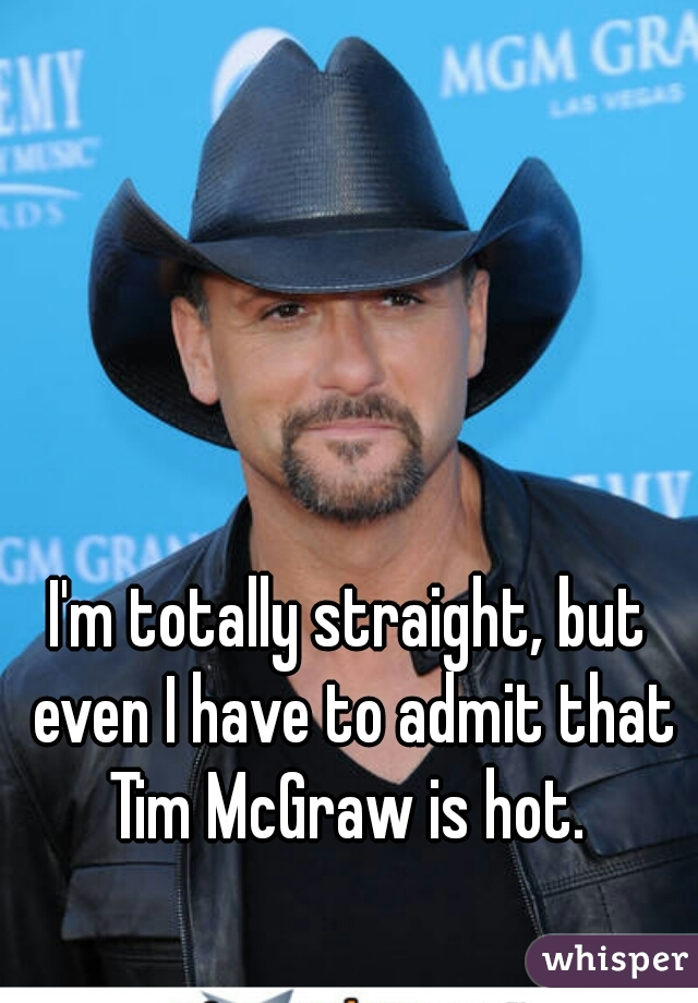 I'm totally straight, but even I have to admit that Tim McGraw is hot.