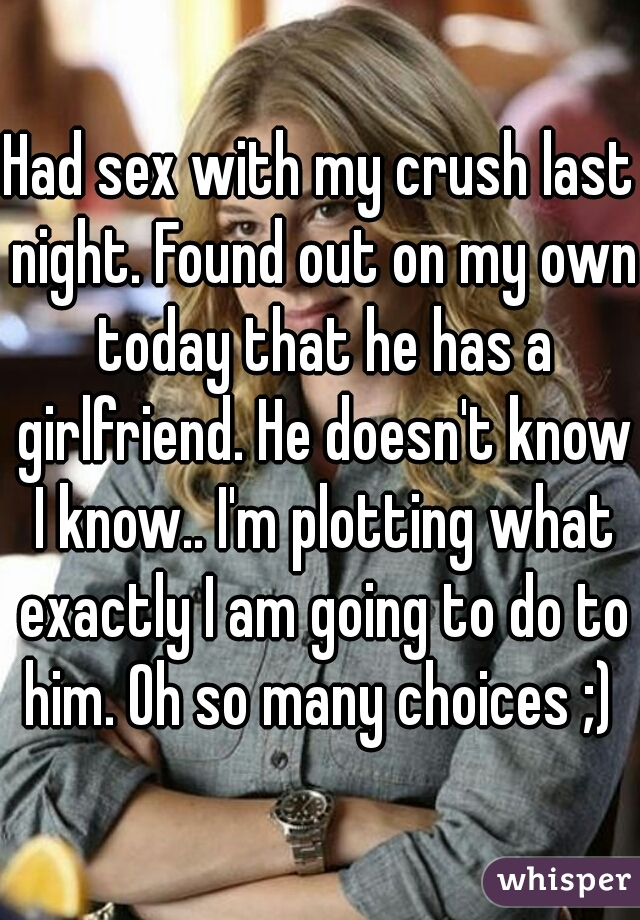 Had sex with my crush last night. Found out on my own today that he has a girlfriend. He doesn't know I know.. I'm plotting what exactly I am going to do to him. Oh so many choices ;)