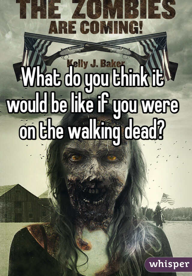 What do you think it would be like if you were on the walking dead?