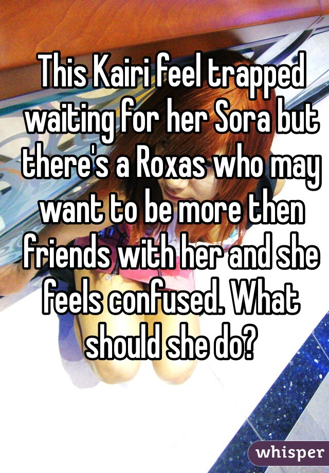 This Kairi feel trapped waiting for her Sora but there's a Roxas who may want to be more then friends with her and she feels confused. What should she do?