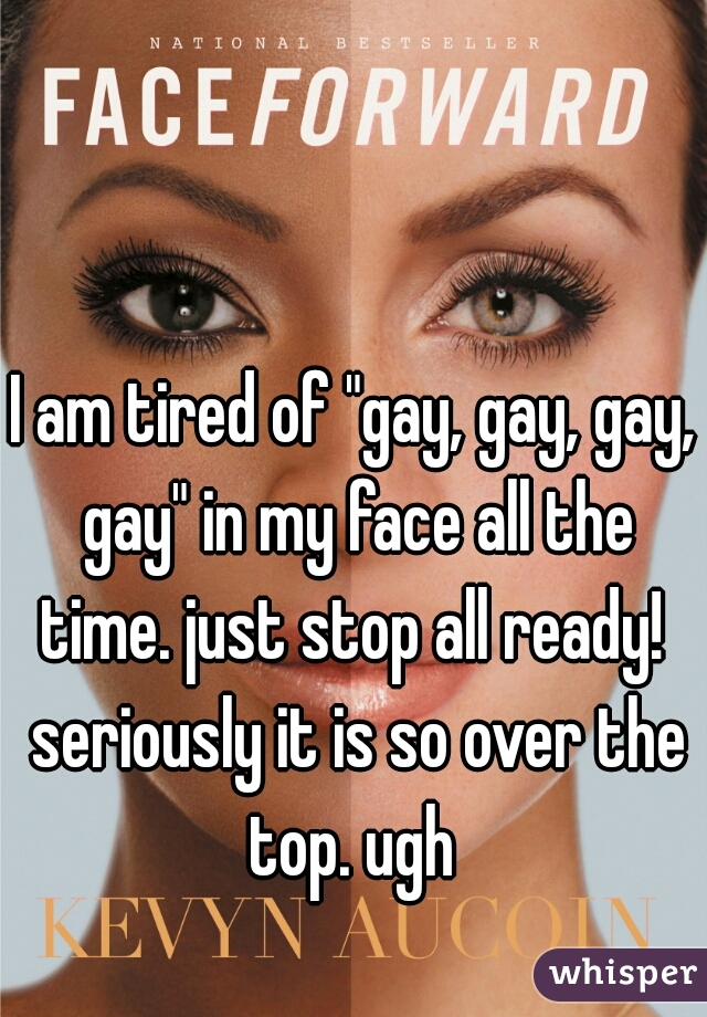 """I am tired of """"gay, gay, gay, gay"""" in my face all the time. just stop all ready!  seriously it is so over the top. ugh"""