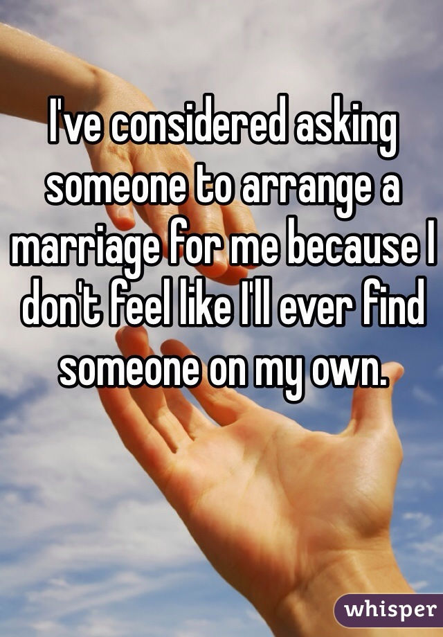 I've considered asking someone to arrange a marriage for me because I don't feel like I'll ever find someone on my own.