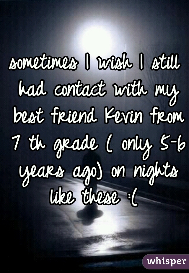 sometimes I wish I still had contact with my best friend Kevin from 7 th grade ( only 5-6 years ago) on nights like these :(