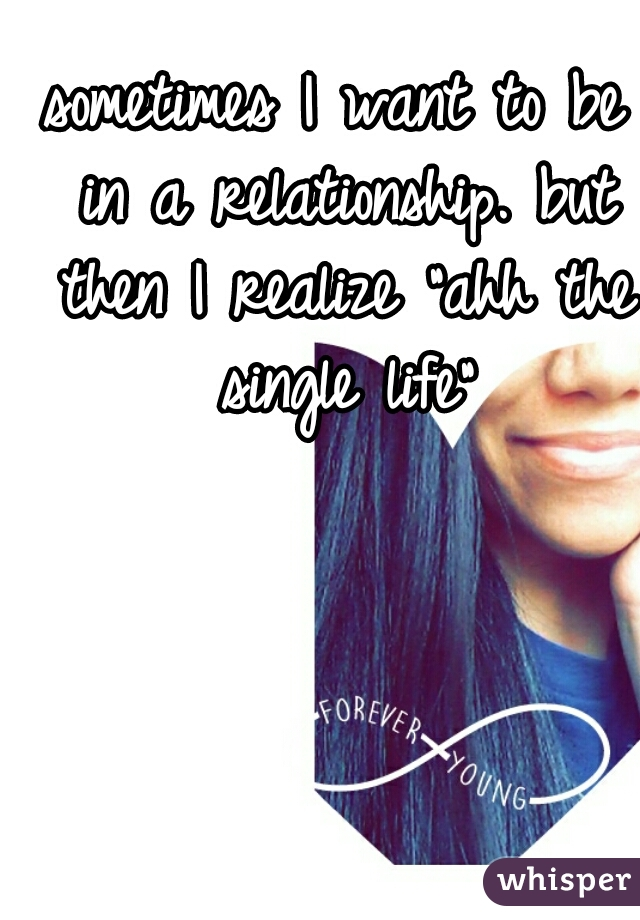 """sometimes I want to be in a relationship. but then I realize """"ahh the single life"""""""