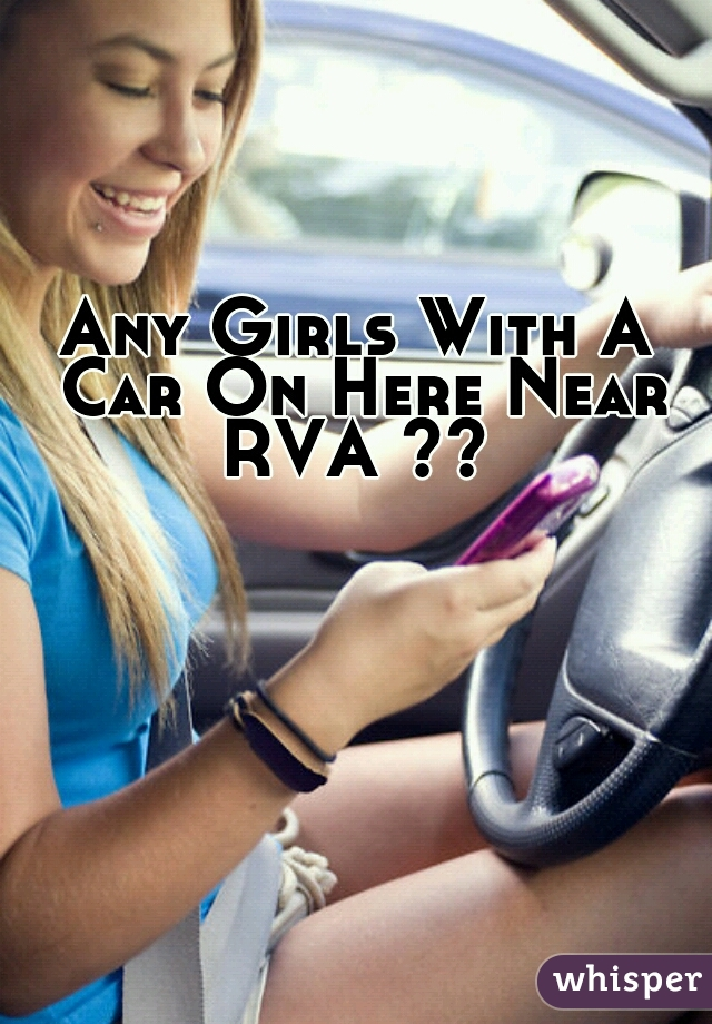 Any Girls With A Car On Here Near RVA ??