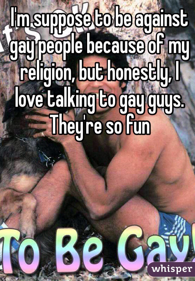 I'm suppose to be against gay people because of my religion, but honestly, I love talking to gay guys. They're so fun