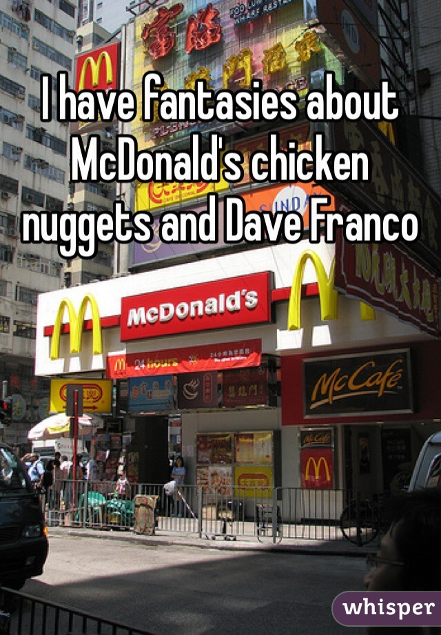 I have fantasies about McDonald's chicken nuggets and Dave Franco