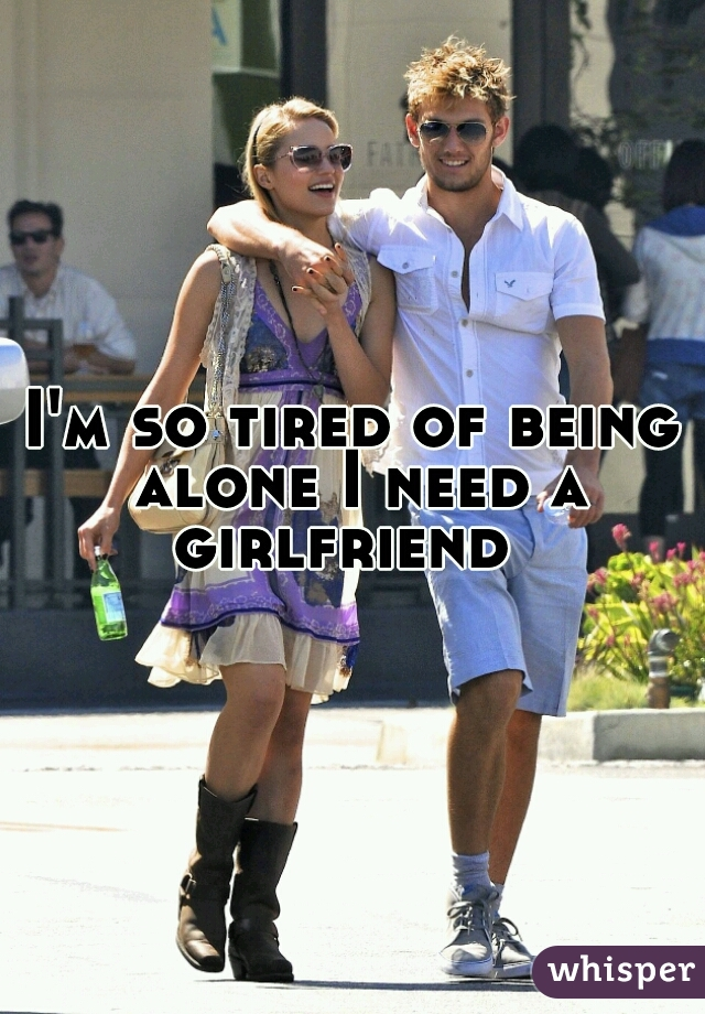 I'm so tired of being alone I need a girlfriend