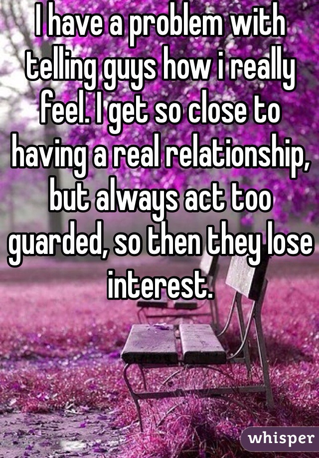 I have a problem with telling guys how i really feel. I get so close to having a real relationship, but always act too guarded, so then they lose interest.