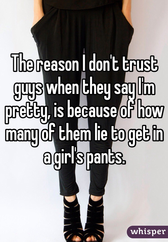 The reason I don't trust guys when they say I'm pretty, is because of how many of them lie to get in a girl's pants.
