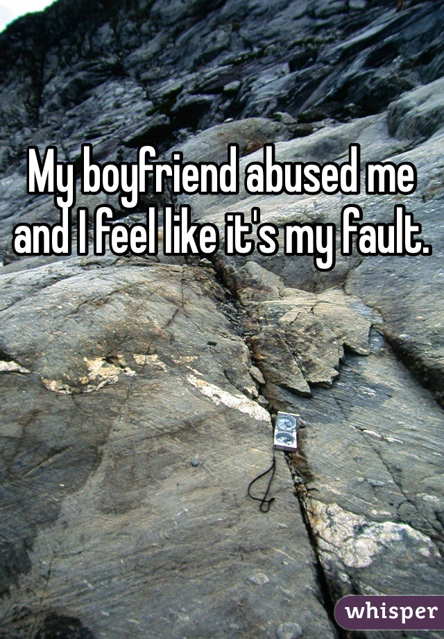 My boyfriend abused me and I feel like it's my fault.