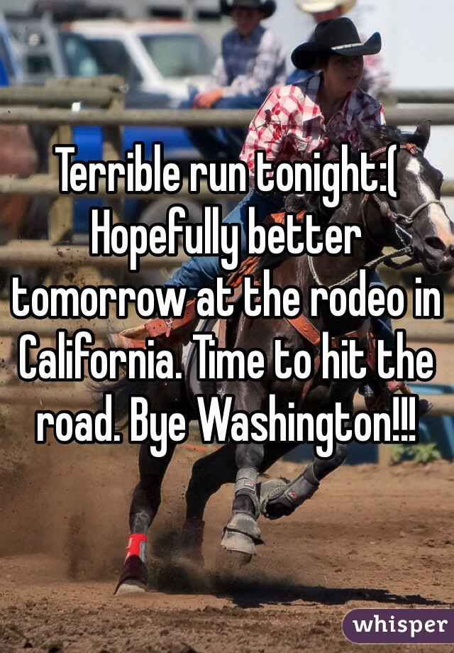 Terrible run tonight:(  Hopefully better tomorrow at the rodeo in California. Time to hit the road. Bye Washington!!!