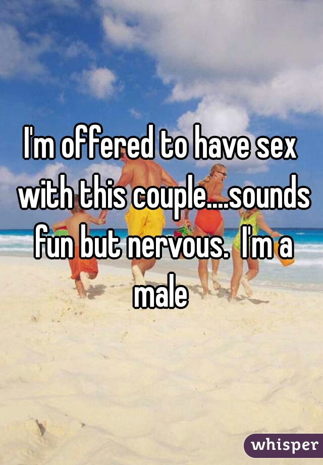 I'm offered to have sex with this couple....sounds fun but nervous.  I'm a male