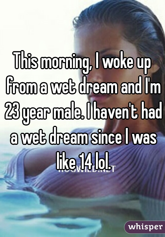This morning, I woke up from a wet dream and I'm 23 year male. I haven't had a wet dream since I was like 14 lol.