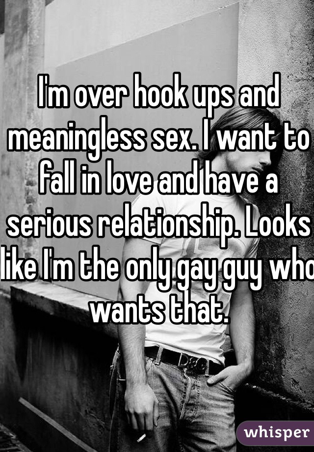 I'm over hook ups and meaningless sex. I want to fall in love and have a serious relationship. Looks like I'm the only gay guy who wants that.