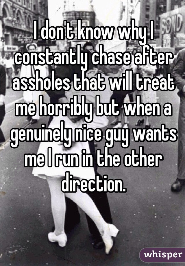 I don't know why I constantly chase after assholes that will treat me horribly but when a genuinely nice guy wants me I run in the other direction.