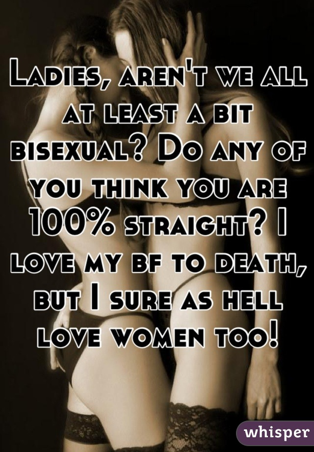 Ladies, aren't we all at least a bit bisexual? Do any of you think you are 100% straight? I love my bf to death, but I sure as hell love women too!