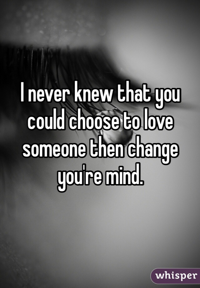 I never knew that you could choose to love someone then change you're mind.