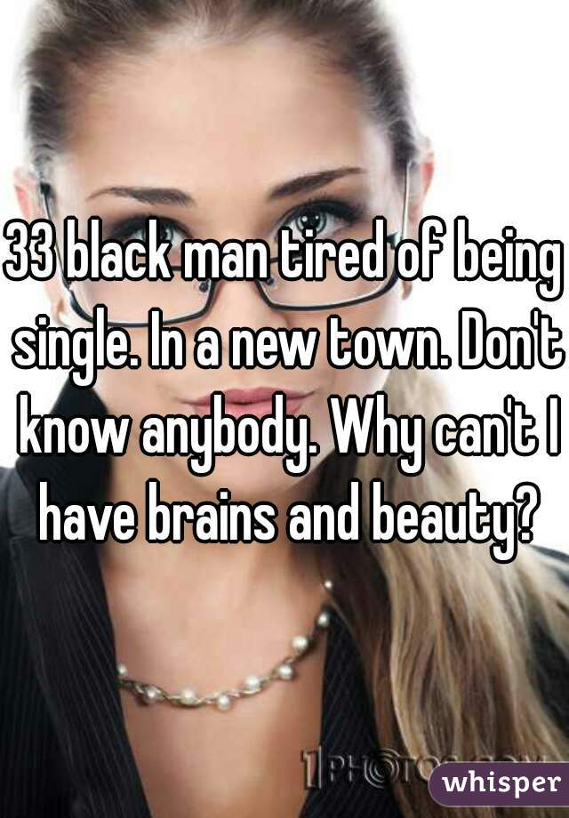 33 black man tired of being single. In a new town. Don't know anybody. Why can't I have brains and beauty?