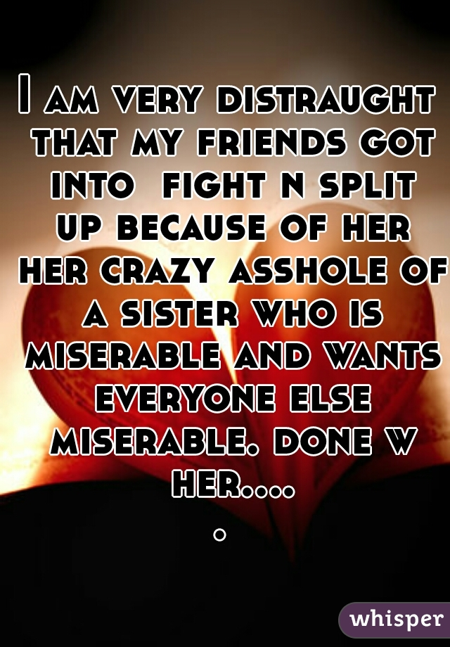 I am very distraught that my friends got into  fight n split up because of her her crazy asshole of a sister who is miserable and wants everyone else miserable. done w her.....