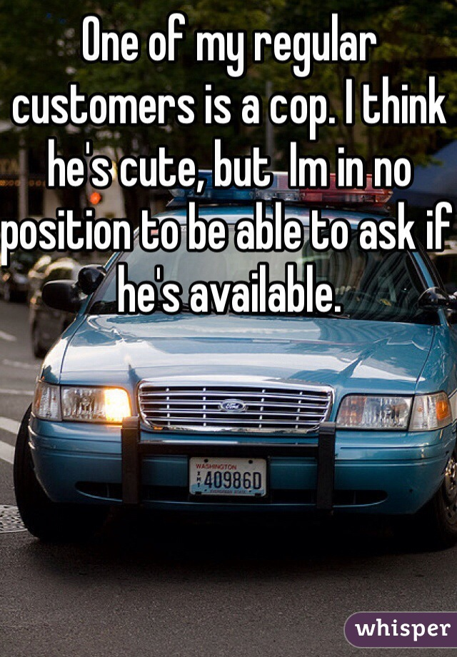One of my regular customers is a cop. I think he's cute, but  Im in no position to be able to ask if he's available.