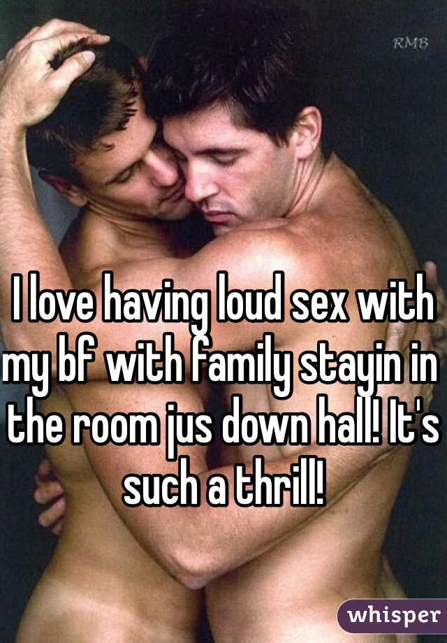 I love having loud sex with my bf with family stayin in the room jus down hall! It's such a thrill!