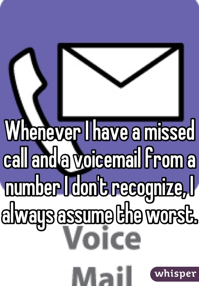 Whenever I have a missed call and a voicemail from a number I don't recognize, I always assume the worst.