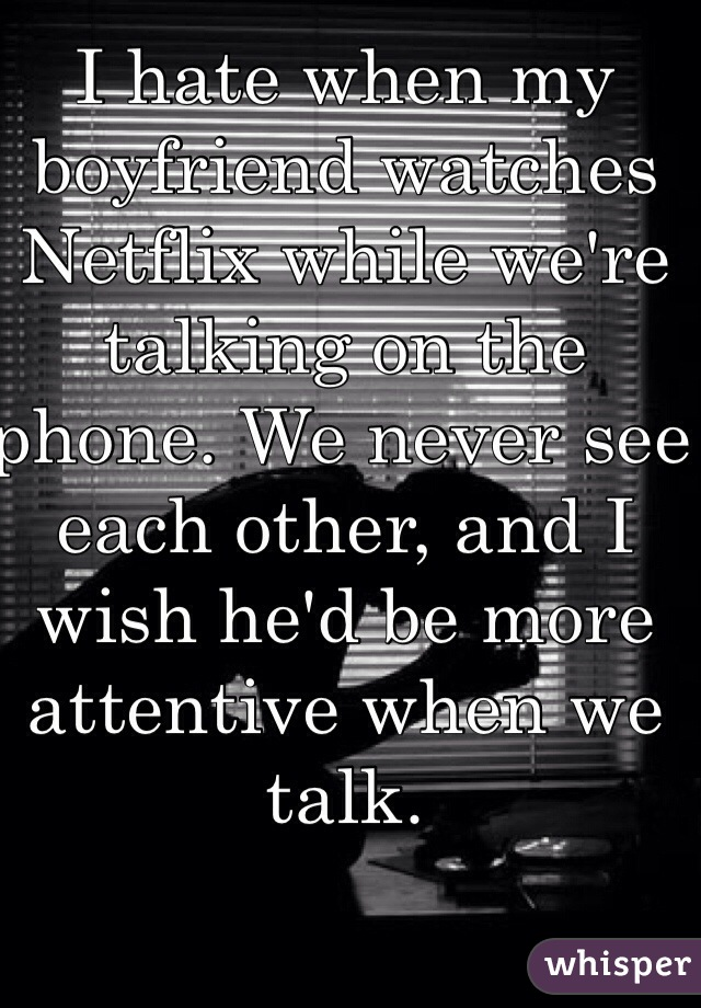 I hate when my boyfriend watches Netflix while we're talking on the phone. We never see each other, and I wish he'd be more attentive when we talk.