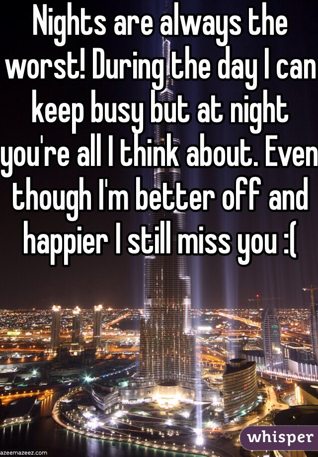 Nights are always the worst! During the day I can keep busy but at night you're all I think about. Even though I'm better off and happier I still miss you :(