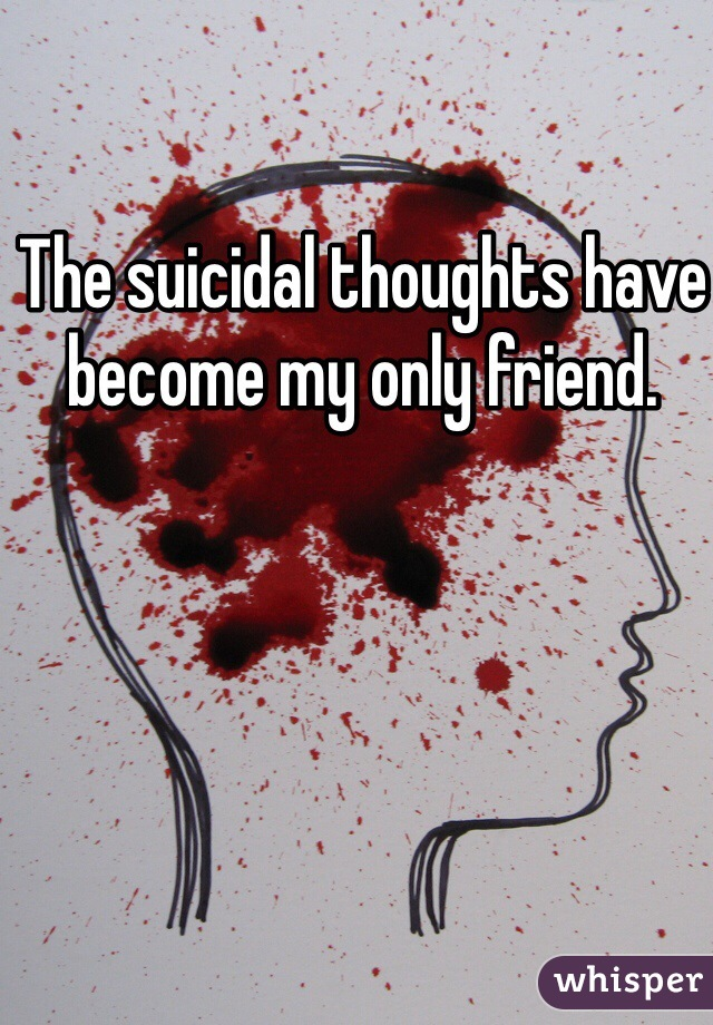 The suicidal thoughts have become my only friend.