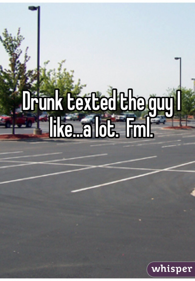Drunk texted the guy I like...a lot.  Fml.