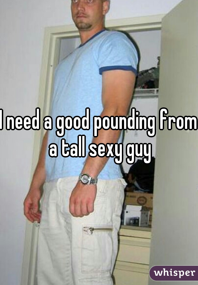 I need a good pounding from a tall sexy guy