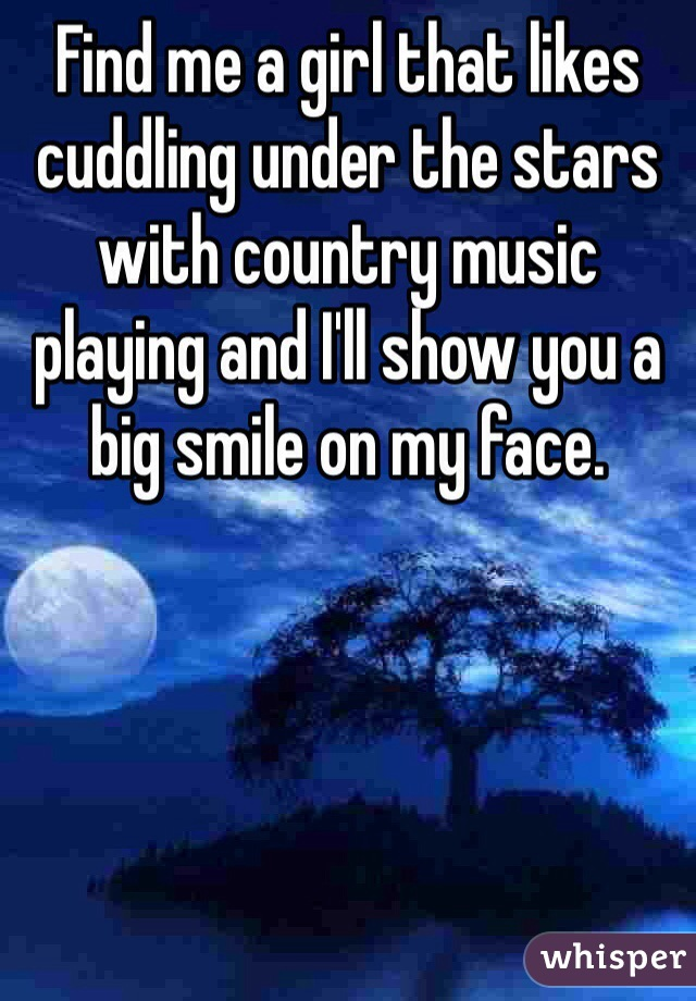 Find me a girl that likes cuddling under the stars with country music playing and I'll show you a big smile on my face.