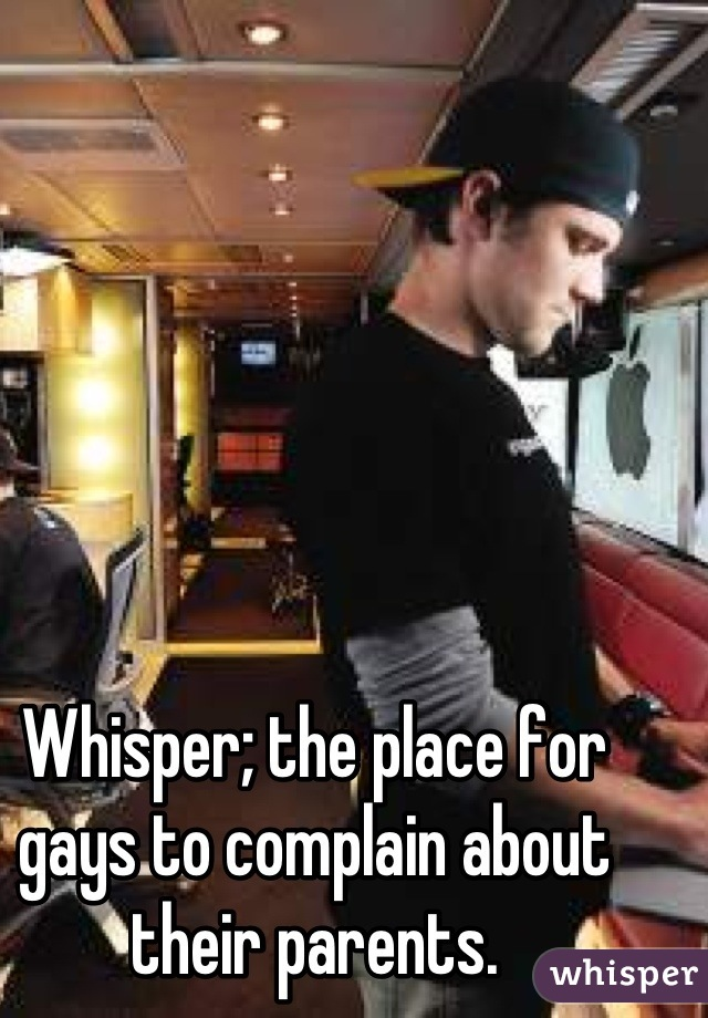 Whisper; the place for gays to complain about their parents.