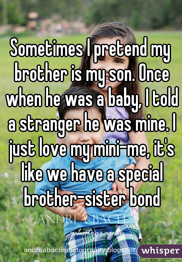 Sometimes I pretend my brother is my son. Once when he was a baby, I told a stranger he was mine. I just love my mini-me, it's like we have a special brother-sister bond