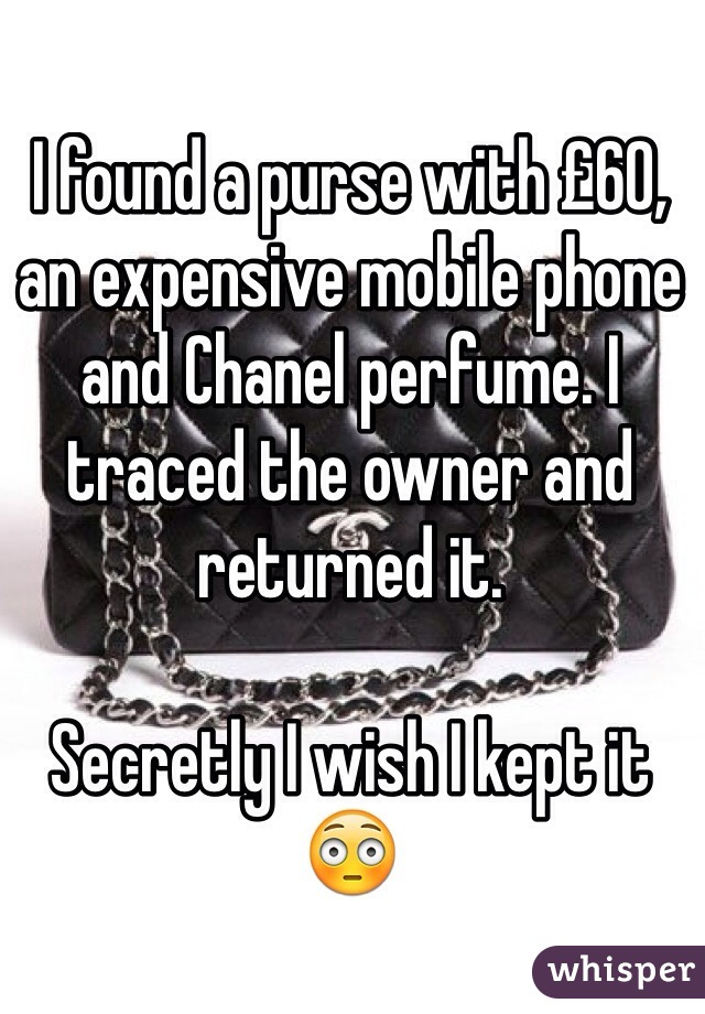 I found a purse with £60, an expensive mobile phone and Chanel perfume. I traced the owner and returned it.   Secretly I wish I kept it 😳