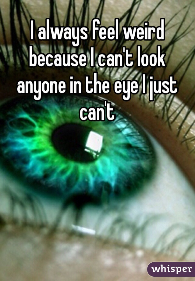 I always feel weird because I can't look anyone in the eye I just can't