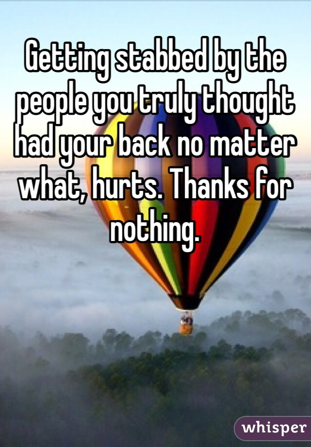 Getting stabbed by the people you truly thought had your back no matter what, hurts. Thanks for nothing.