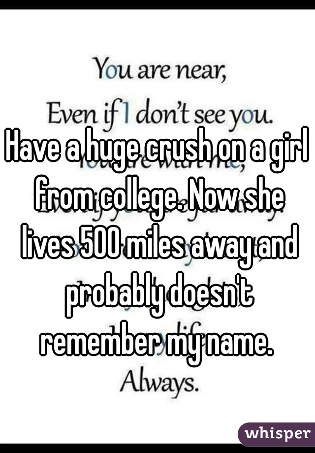 Have a huge crush on a girl from college. Now she lives 500 miles away and probably doesn't remember my name.