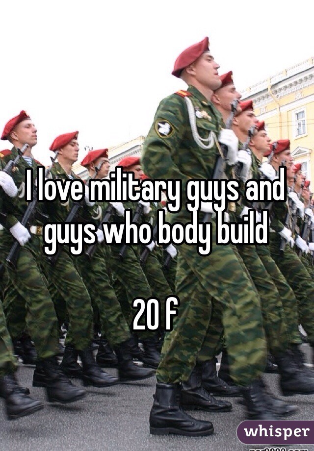 I love military guys and guys who body build  20 f