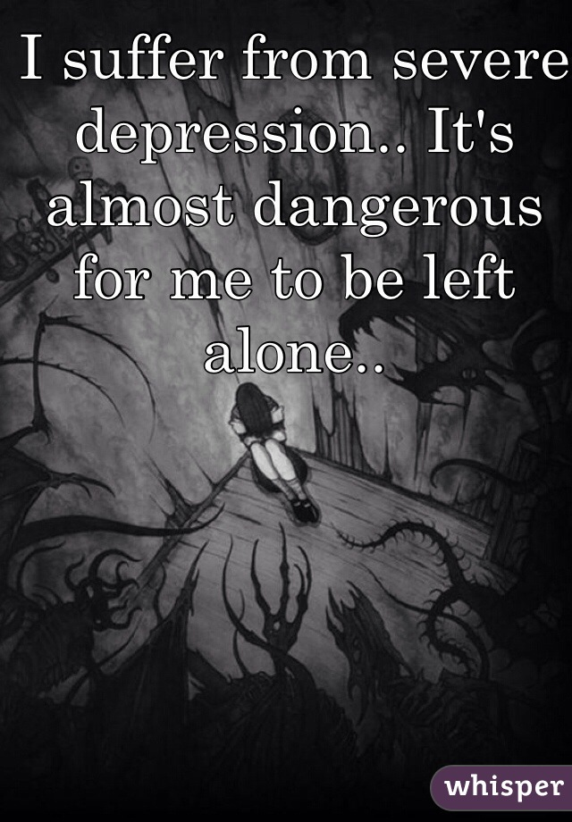 I suffer from severe depression.. It's almost dangerous for me to be left alone..