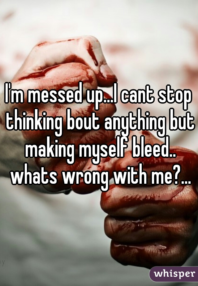 I'm messed up...I cant stop thinking bout anything but making myself bleed.. whats wrong with me?...