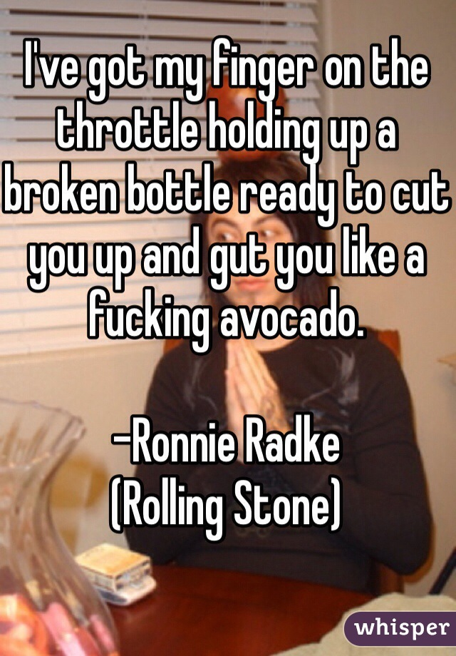 I've got my finger on the throttle holding up a broken bottle ready to cut you up and gut you like a fucking avocado.   -Ronnie Radke (Rolling Stone)