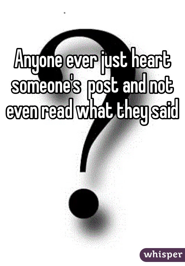 Anyone ever just heart someone's  post and not even read what they said