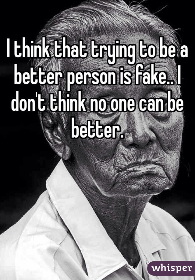 I think that trying to be a better person is fake.. I don't think no one can be better.